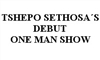 TSHEP0 SETHOSA'S DEBUT ONE MAN SHOW